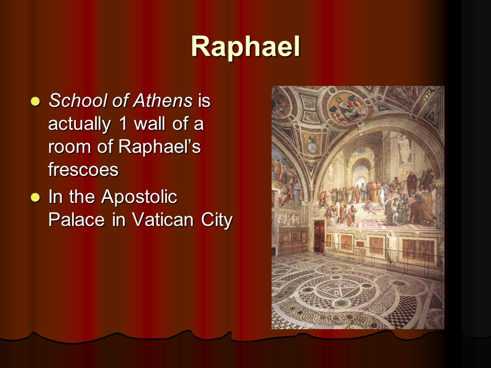Raphael School of Athens is actually 1 wall of a room of Raphael's frescoes School of Athens is actually 1 wall of a room of Raphael's frescoes In the Apostolic Palace in Vatican City In the Apostolic Palace in Vatican City
