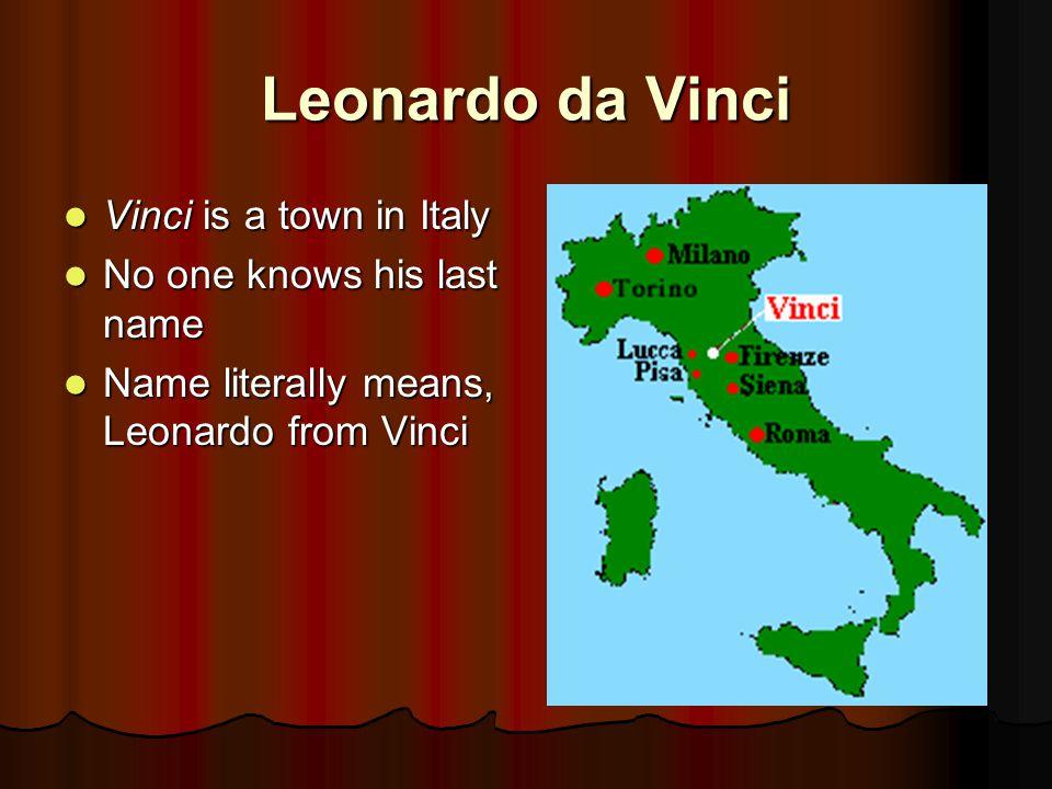 Leonardo da Vinci Vinci is a town in Italy Vinci is a town in Italy No one knows his last name No one knows his last name Name literally means, Leonardo from Vinci Name literally means, Leonardo from Vinci
