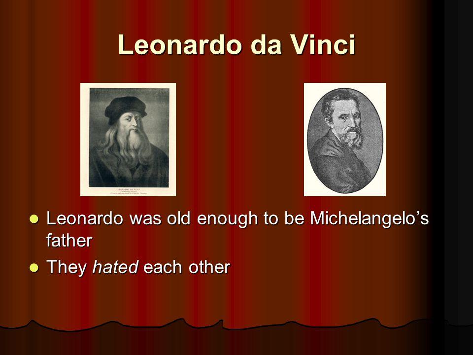 Leonardo da Vinci Leonardo was old enough to be Michelangelo's father Leonardo was old enough to be Michelangelo's father They hated each other They hated each other