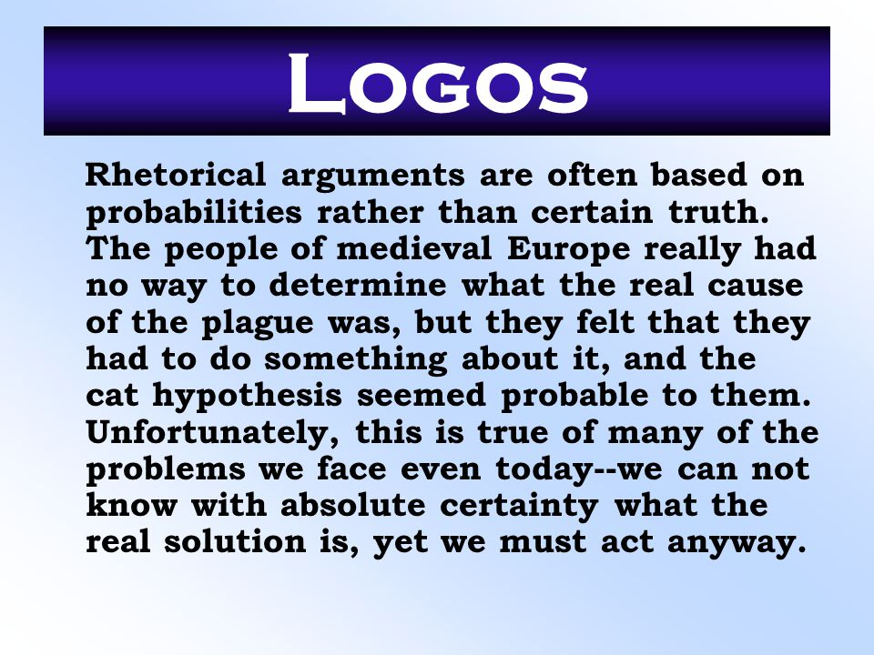 Logos Rhetorical arguments are often based on probabilities rather than certain truth. The people of medieval Europe really had no way to determine wh