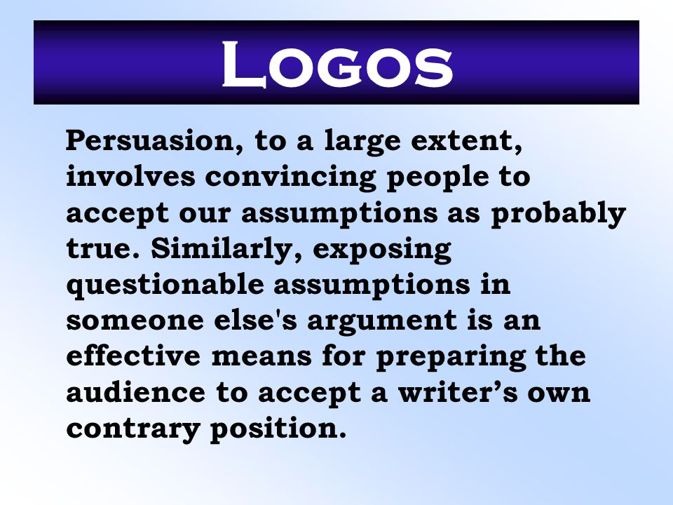 Logos Persuasion, to a large extent, involves convincing people to accept our assumptions as probably true. Similarly, exposing questionable assumptio