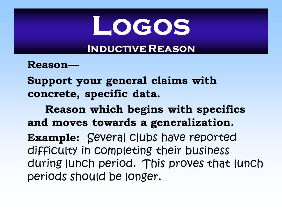 Logos Inductive Reason Reason— Support your general claims with concrete, specific data. Reason which begins with specifics and moves towards a genera