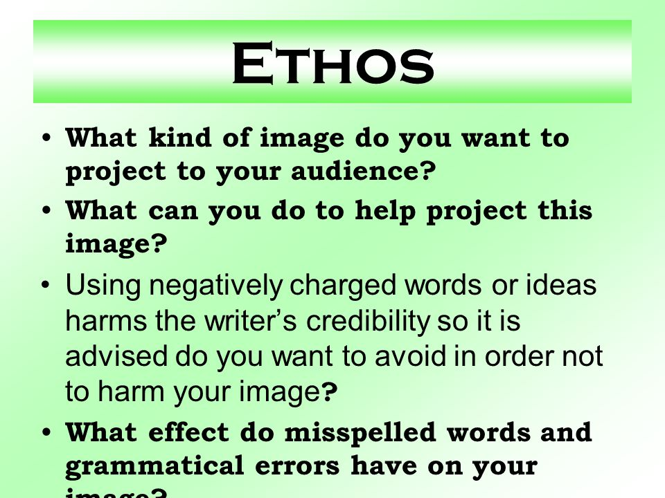 Ethos What kind of image do you want to project to your audience? What can you do to help project this image? Using negatively charged words or ideas