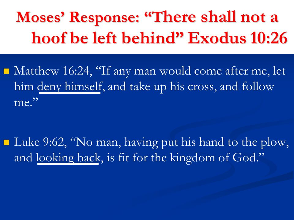 Moses' Response: T here shall not a hoof be left behind Exodus 10:26 Matthew 16:24, If any man would come after me, let him deny himself, and take up his cross, and follow me. Luke 9:62, No man, having put his hand to the plow, and looking back, is fit for the kingdom of God.
