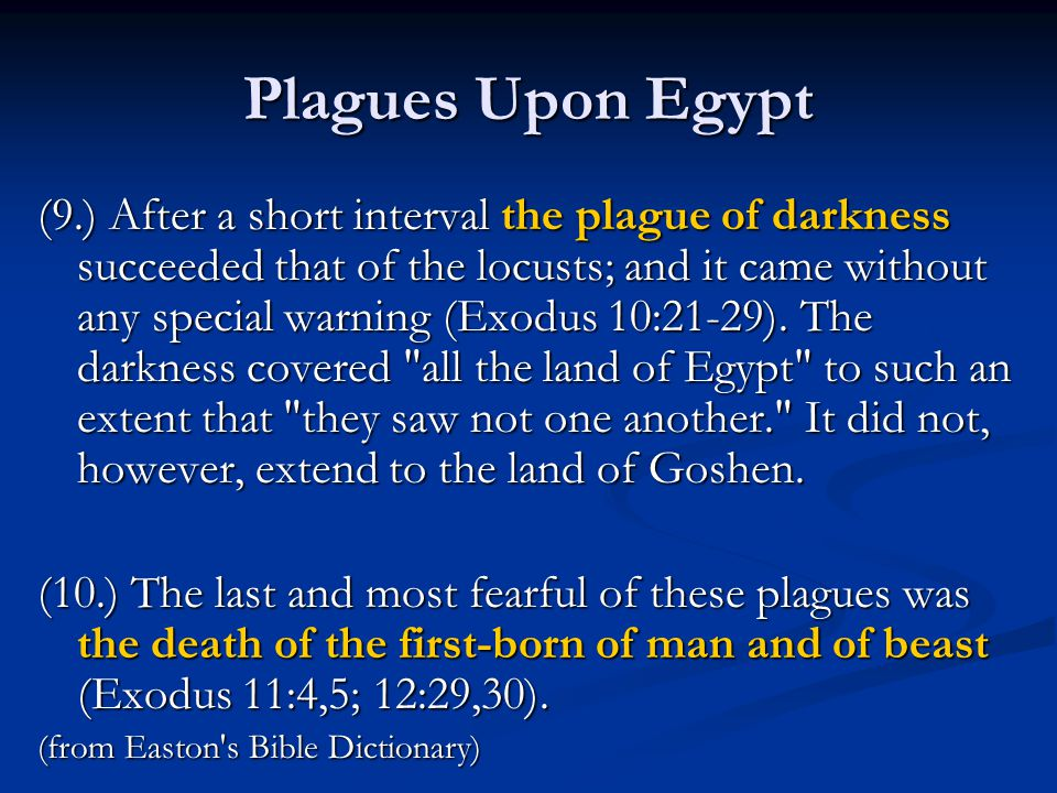 Plagues Upon Egypt (9.) After a short interval the plague of darkness succeeded that of the locusts; and it came without any special warning (Exodus 10:21-29).