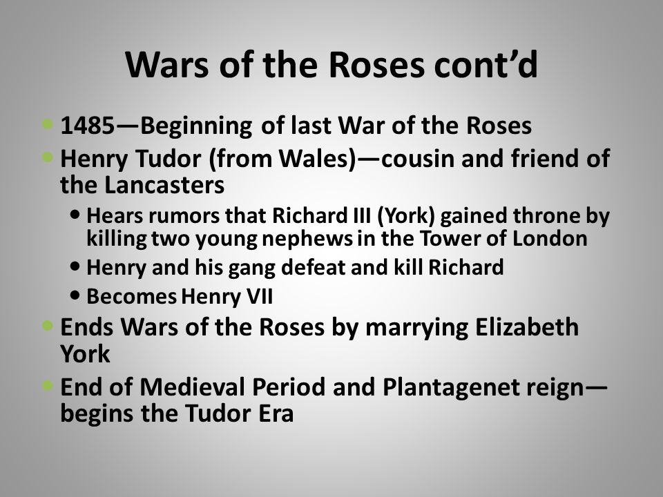 Wars of the Roses cont'd 1485—Beginning of last War of the Roses Henry Tudor (from Wales)—cousin and friend of the Lancasters Hears rumors that Richard III (York) gained throne by killing two young nephews in the Tower of London Henry and his gang defeat and kill Richard Becomes Henry VII Ends Wars of the Roses by marrying Elizabeth York End of Medieval Period and Plantagenet reign— begins the Tudor Era