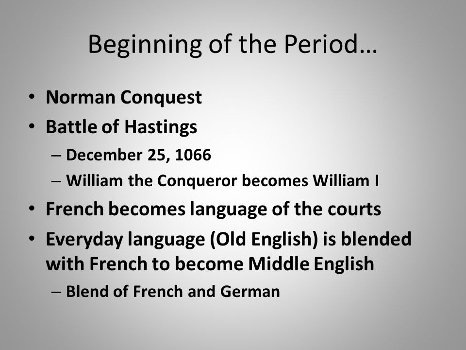 Beginning of the Period… Norman Conquest Battle of Hastings – December 25, 1066 – William the Conqueror becomes William I French becomes language of the courts Everyday language (Old English) is blended with French to become Middle English – Blend of French and German
