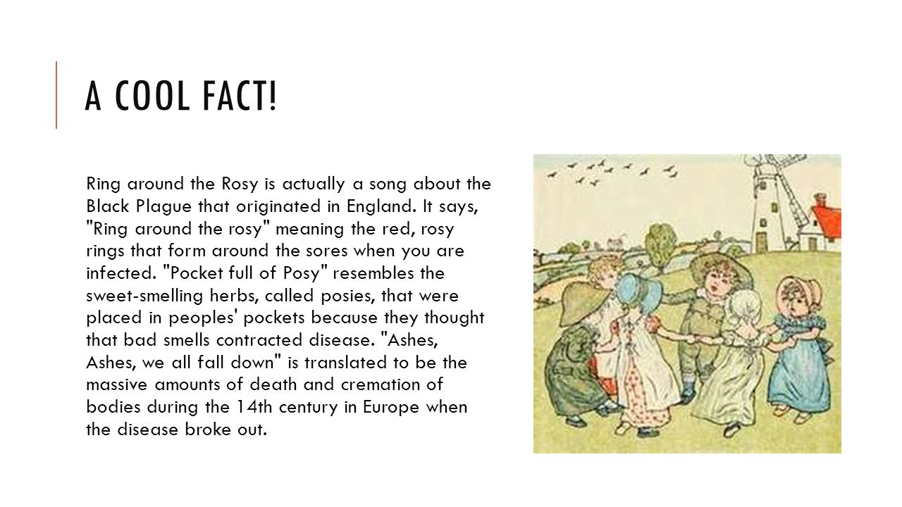 A COOL FACT! Ring around the Rosy is actually a song about the Black Plague that originated in England. It says,