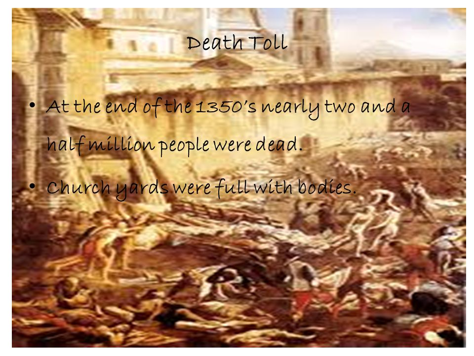 Death Toll At the end of the 1350's nearly two and a half million people were dead.