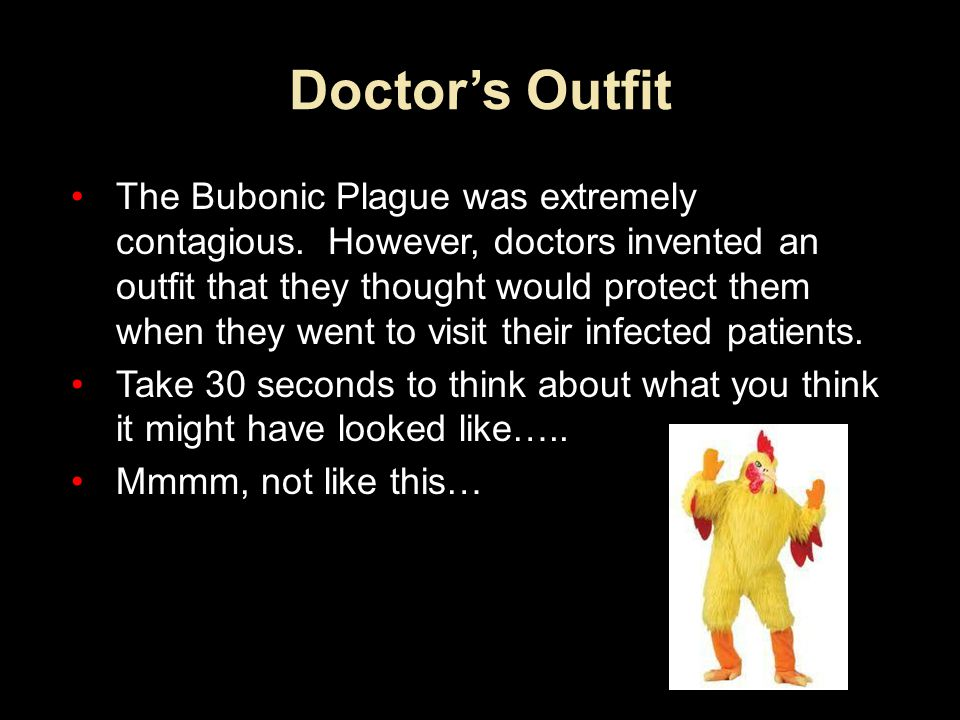 Doctor's Outfit The Bubonic Plague was extremely contagious. However, doctors invented an outfit that they thought would protect them when they went t