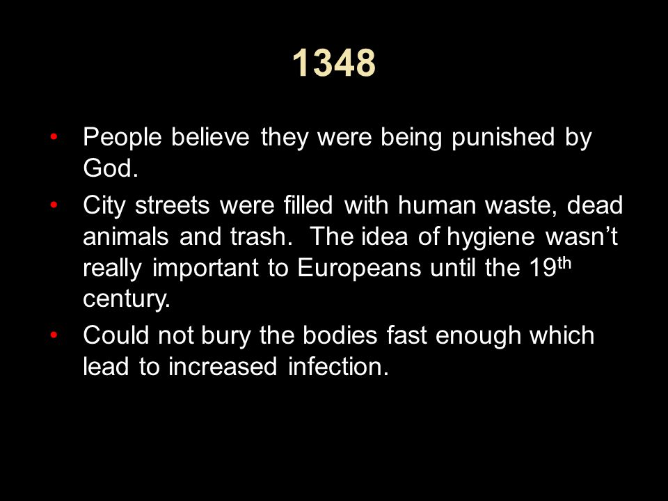 1348 People believe they were being punished by God. City streets were filled with human waste, dead animals and trash. The idea of hygiene wasn't rea