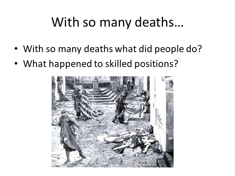 With so many deaths what did people do? What happened to skilled positions? With so many deaths…