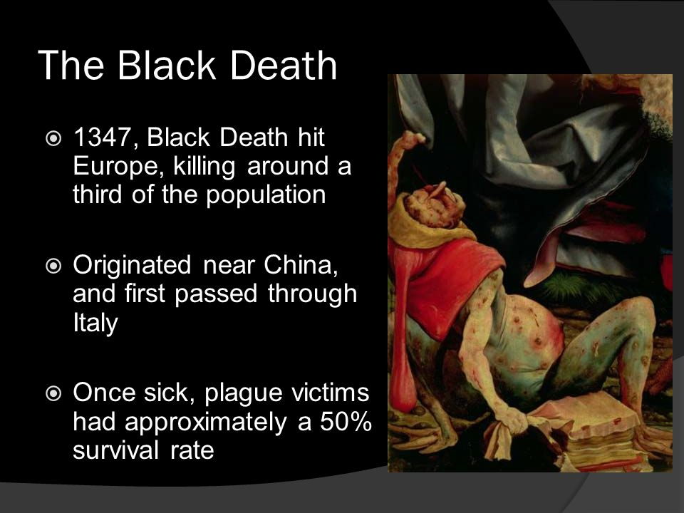 The Black Death  1347, Black Death hit Europe, killing around a third of the population  Originated near China, and first passed through Italy  Once sick, plague victims had approximately a 50% survival rate