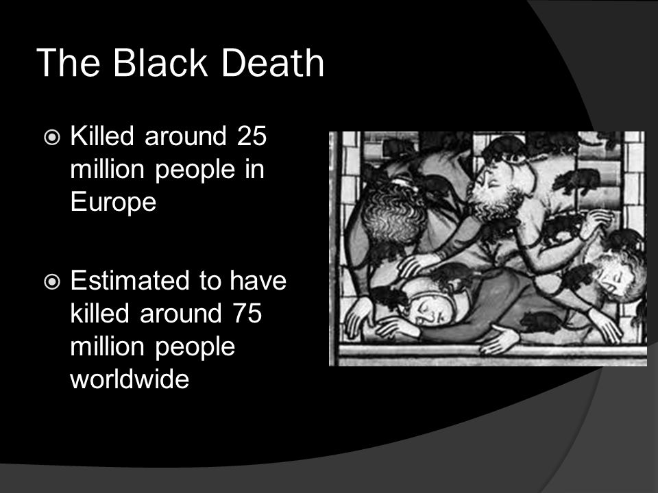 The Black Death  Killed around 25 million people in Europe  Estimated to have killed around 75 million people worldwide