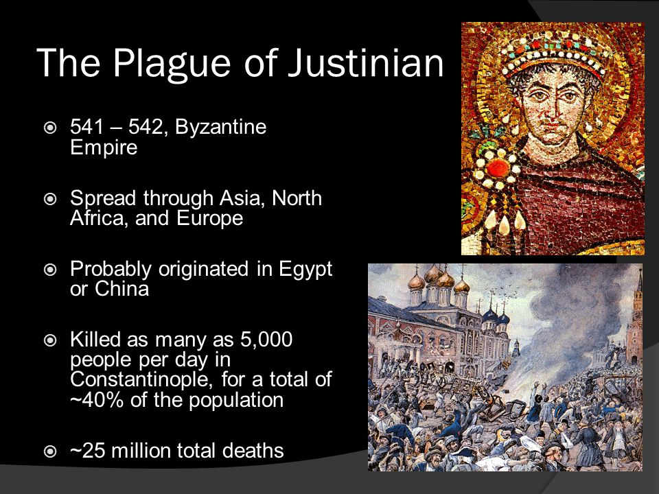 The Plague of Justinian  541 – 542, Byzantine Empire  Spread through Asia, North Africa, and Europe  Probably originated in Egypt or China  Killed as many as 5,000 people per day in Constantinople, for a total of ~40% of the population  ~25 million total deaths