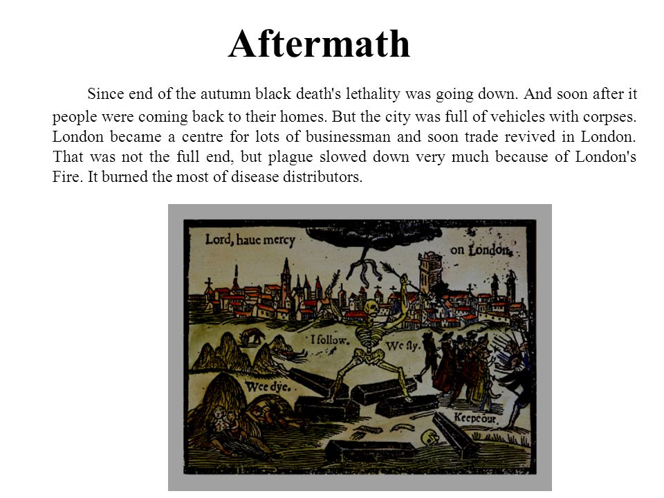 Aftermath Since end of the autumn black death's lethality was going down. And soon after it people were coming back to their homes. But the city was f