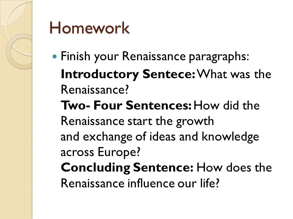 Homework Finish your Renaissance paragraphs: Introductory Sentece: What was the Renaissance.