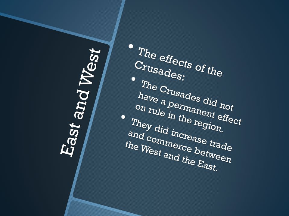 East and West The effects of the Crusades: The effects of the Crusades: The Crusades did not have a permanent effect on rule in the region.