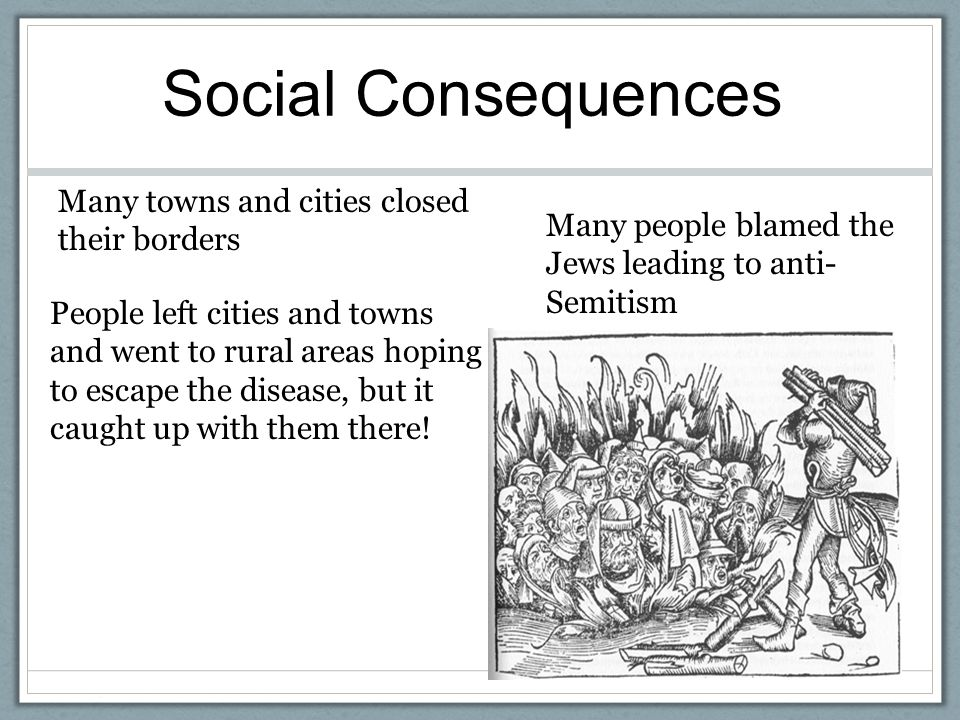 Social Consequences Many towns and cities closed their borders People left cities and towns and went to rural areas hoping to escape the disease, but it caught up with them there.