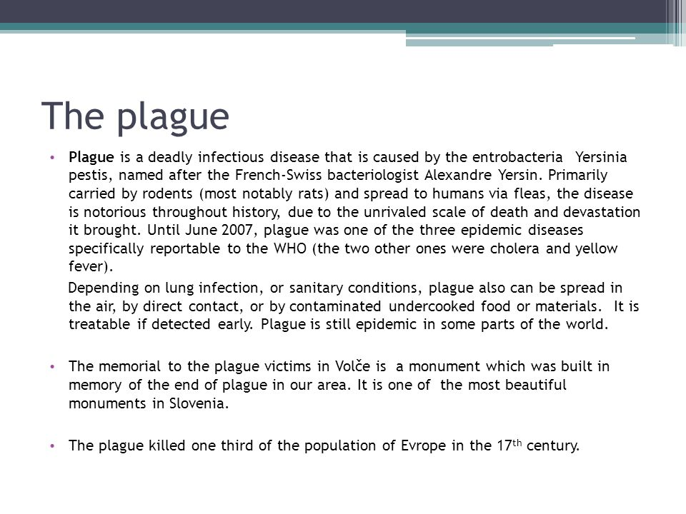 The plague Plague is a deadly infectious disease that is caused by the entrobacteria Yersinia pestis, named after the French-Swiss bacteriologist Alexandre Yersin.