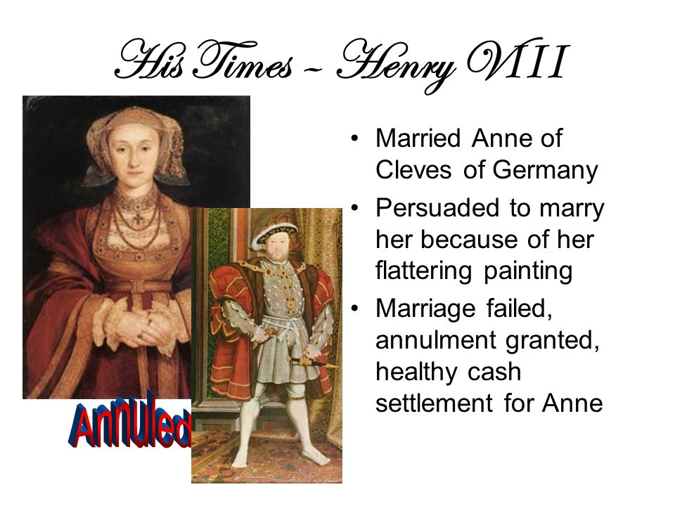 His Times – Henry V III Married Anne of Cleves of Germany Persuaded to marry her because of her flattering painting Marriage failed, annulment granted, healthy cash settlement for Anne