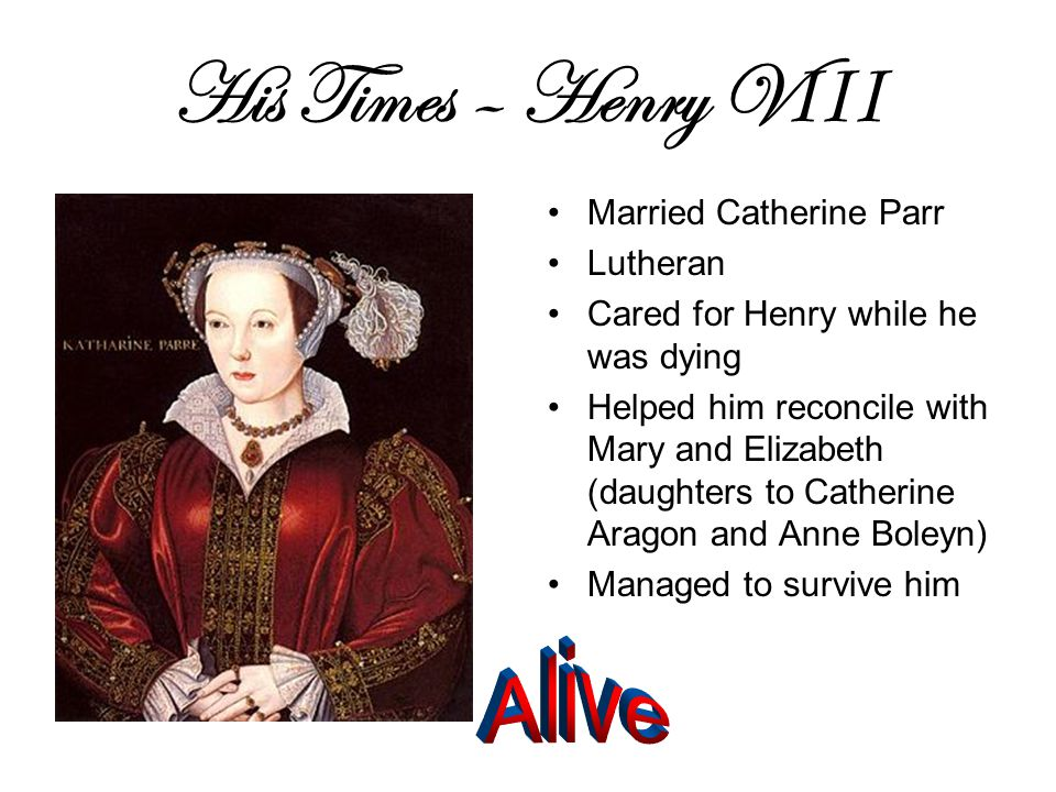 His Times – Henry V III Married Catherine Parr Lutheran Cared for Henry while he was dying Helped him reconcile with Mary and Elizabeth (daughters to Catherine Aragon and Anne Boleyn) Managed to survive him