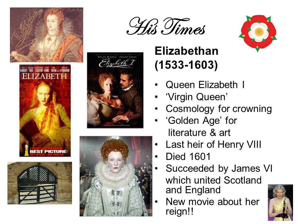 His Times Elizabethan (1533-1603) Queen Elizabeth I 'Virgin Queen' Cosmology for crowning 'Golden Age' for literature & art Last heir of Henry VIII Died 1601 Succeeded by James VI which united Scotland and England New movie about her reign!!