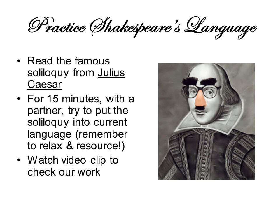 Practice Shakespeare's Language Read the famous soliloquy from Julius Caesar For 15 minutes, with a partner, try to put the soliloquy into current language (remember to relax & resource!) Watch video clip to check our work