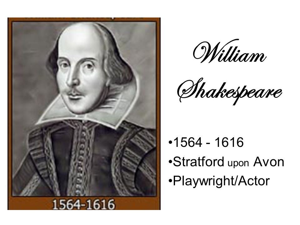 William Shakespeare 1564 - 1616 Stratford upon Avon Playwright/Actor
