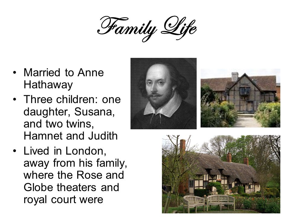 Family Life Married to Anne Hathaway Three children: one daughter, Susana, and two twins, Hamnet and Judith Lived in London, away from his family, where the Rose and Globe theaters and royal court were