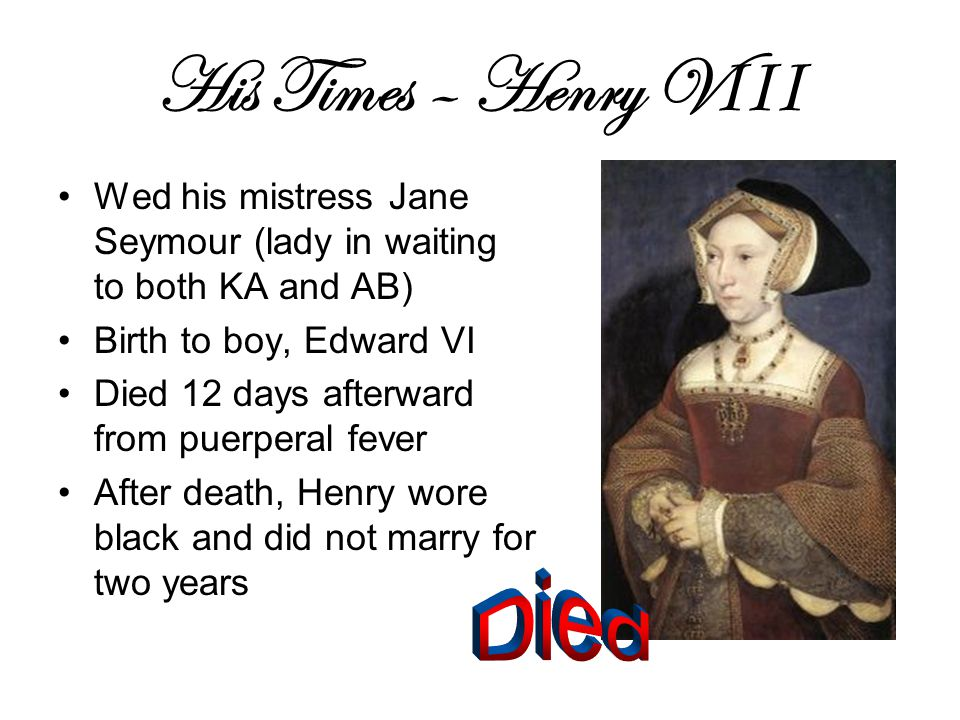 His Times – Henry V III Wed his mistress Jane Seymour (lady in waiting to both KA and AB) Birth to boy, Edward VI Died 12 days afterward from puerperal fever After death, Henry wore black and did not marry for two years