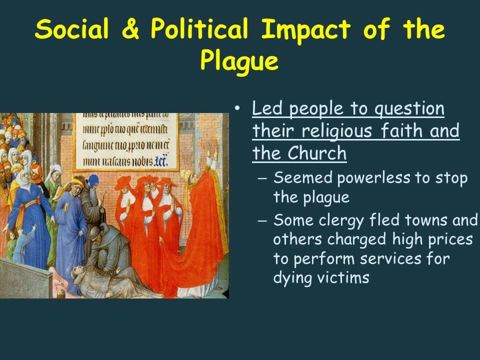 Social & Political Impact of the Plague Led people to question their religious faith and the Church – Seemed powerless to stop the plague – Some clerg