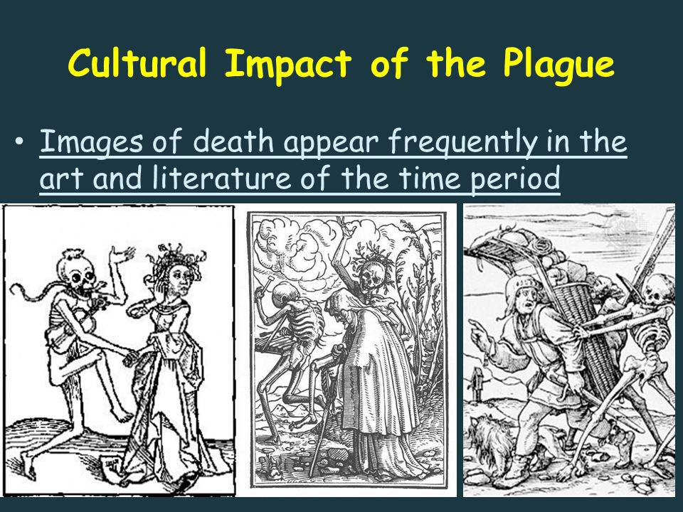 Cultural Impact of the Plague Images of death appear frequently in the art and literature of the time period