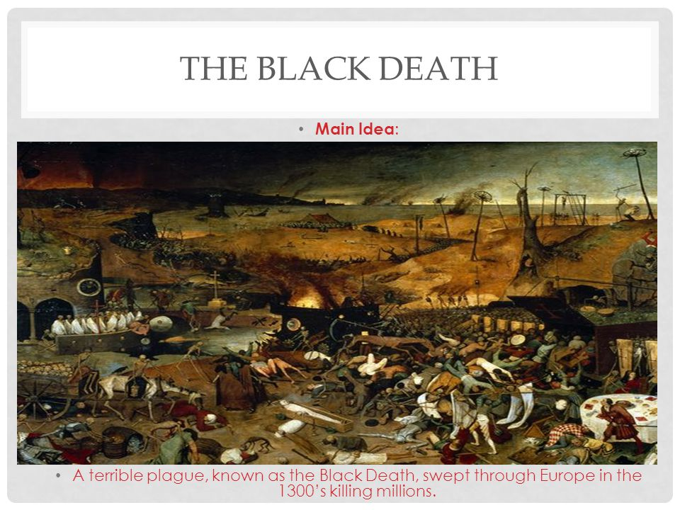 Main Idea : A terrible plague, known as the Black Death, swept through Europe in the 1300's killing millions.