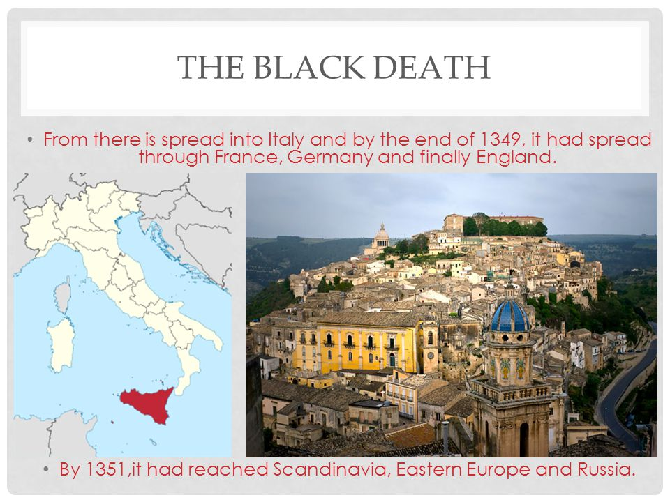 THE BLACK DEATH From there is spread into Italy and by the end of 1349, it had spread through France, Germany and finally England. By 1351,it had reac