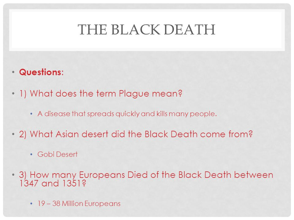 THE BLACK DEATH Questions : 1) What does the term Plague mean? A disease that spreads quickly and kills many people. 2) What Asian desert did the Blac