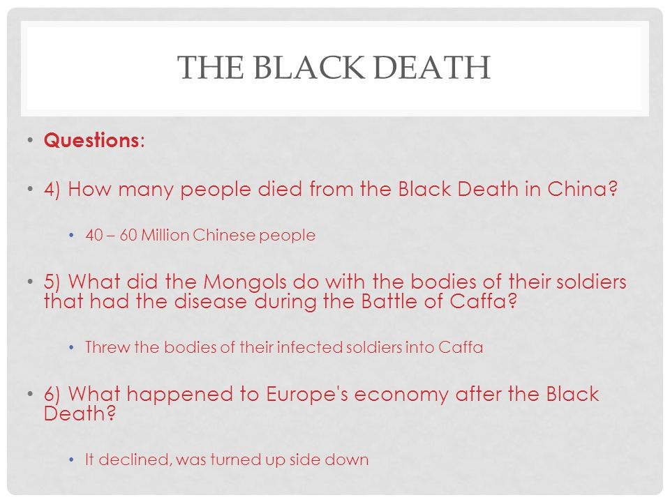THE BLACK DEATH Questions : 4) How many people died from the Black Death in China? 40 – 60 Million Chinese people 5) What did the Mongols do with the
