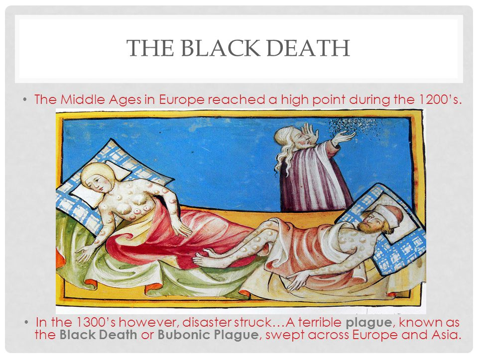 THE BLACK DEATH The Middle Ages in Europe reached a high point during the 1200's. In the 1300's however, disaster struck…A terrible plague, known as t