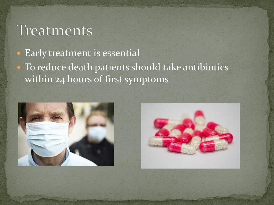 Early treatment is essential To reduce death patients should take antibiotics within 24 hours of first symptoms