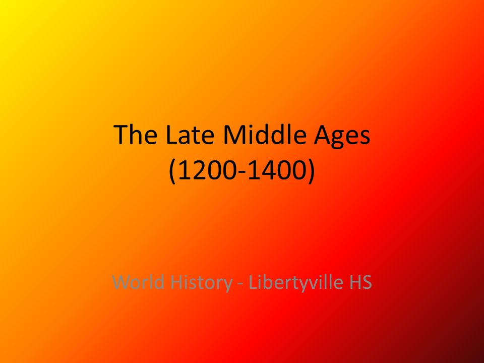The Late Middle Ages (1200-1400) World History - Libertyville HS