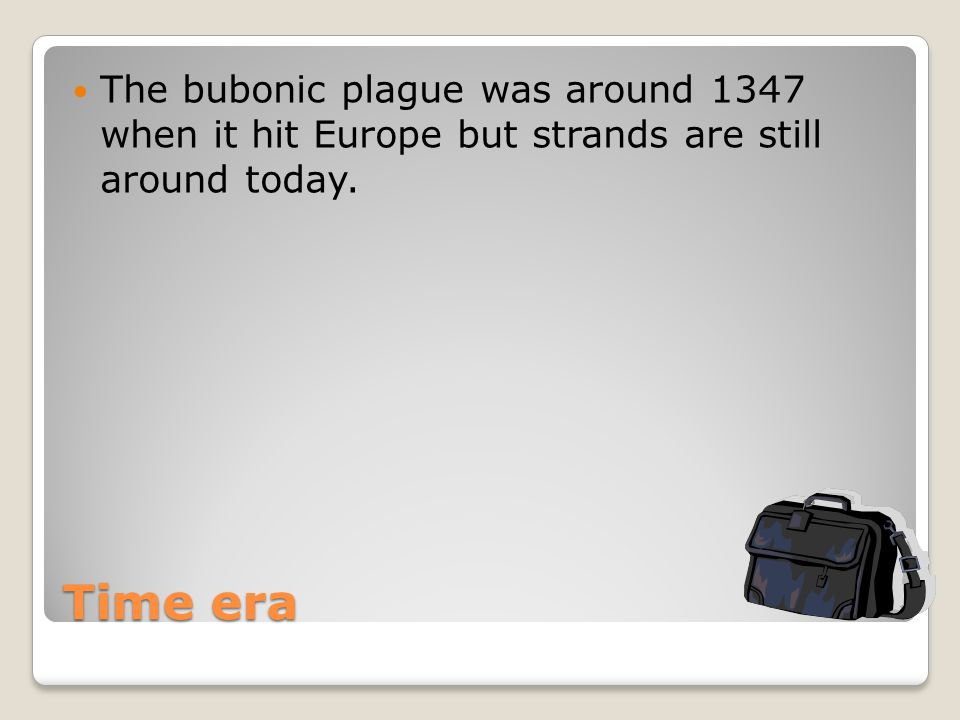 Time era The bubonic plague was around 1347 when it hit Europe but strands are still around today.