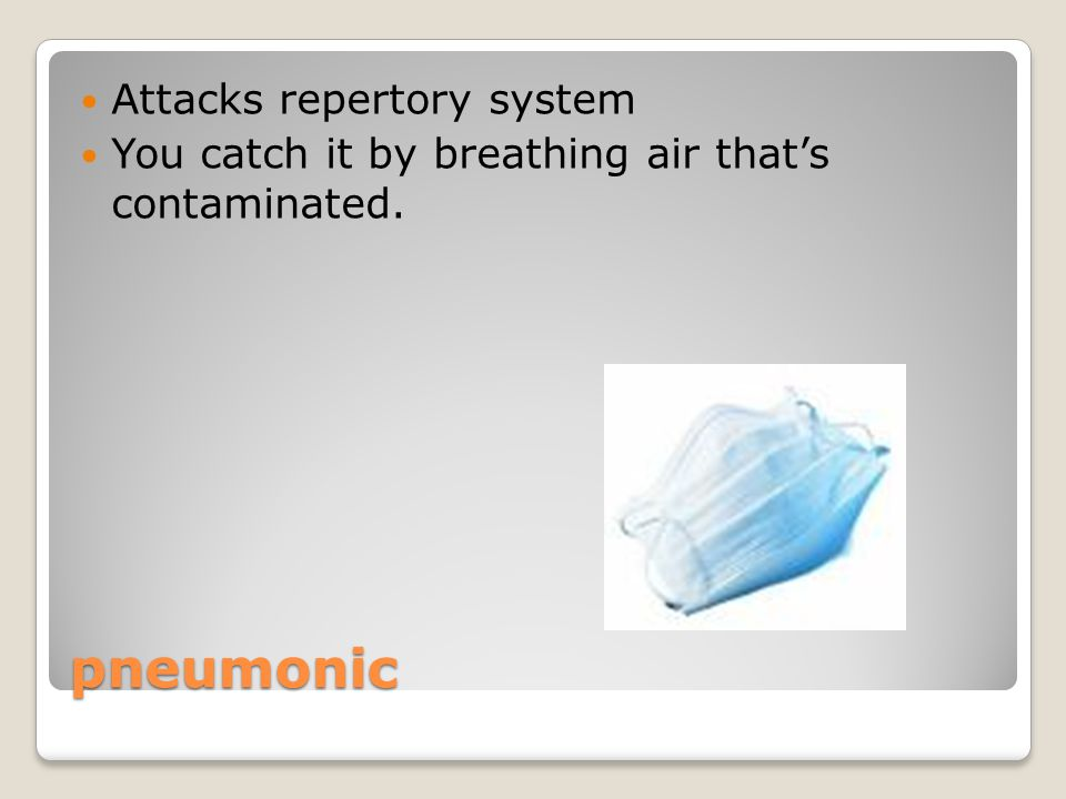 pneumonic Attacks repertory system You catch it by breathing air that's contaminated.
