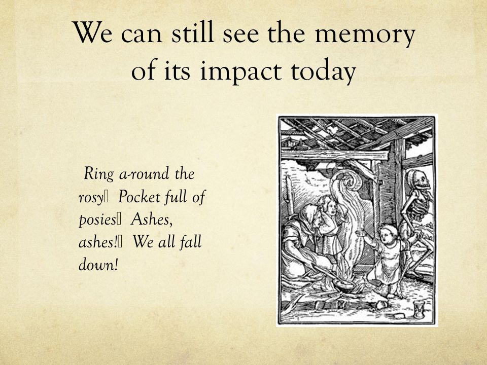 We can still see the memory of its impact today Ring a-round the rosy Pocket full of posies Ashes, ashes! We all fall down!