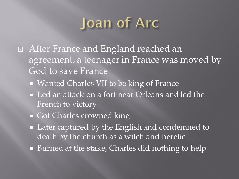  After France and England reached an agreement, a teenager in France was moved by God to save France  Wanted Charles VII to be king of France  Led an attack on a fort near Orleans and led the French to victory  Got Charles crowned king  Later captured by the English and condemned to death by the church as a witch and heretic  Burned at the stake, Charles did nothing to help