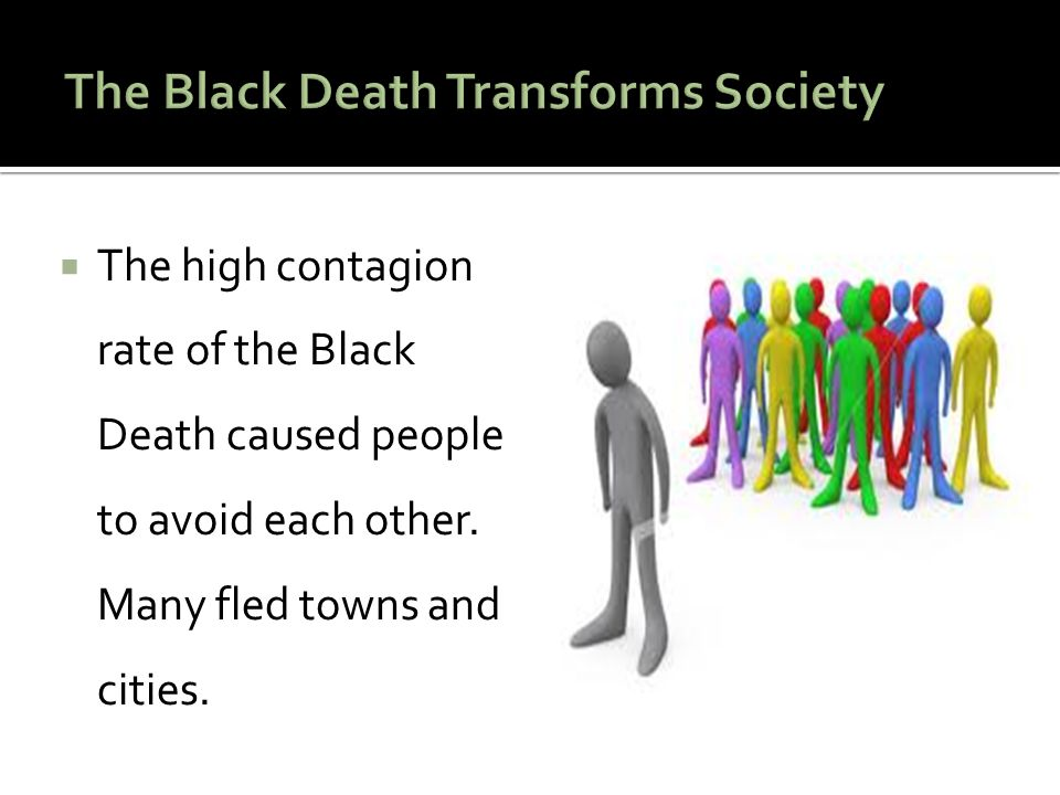  The high contagion rate of the Black Death caused people to avoid each other. Many fled towns and cities.