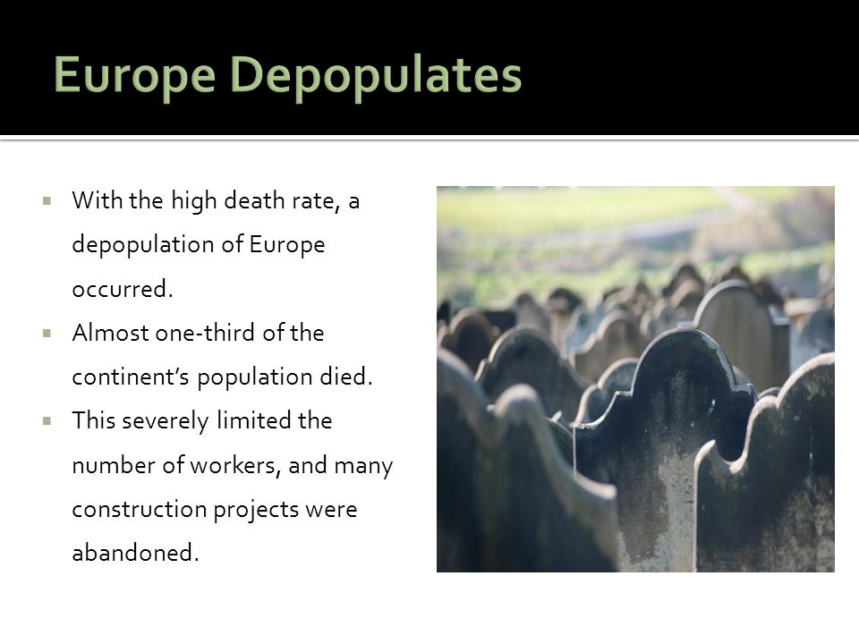  With the high death rate, a depopulation of Europe occurred.  Almost one-third of the continent's population died.  This severely limited the numb