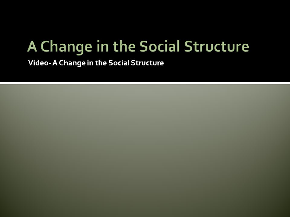 Video- A Change in the Social Structure