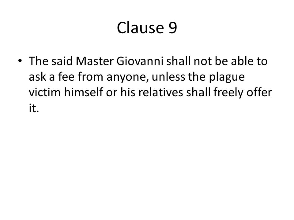 Clause 9 The said Master Giovanni shall not be able to ask a fee from anyone, unless the plague victim himself or his relatives shall freely offer it.