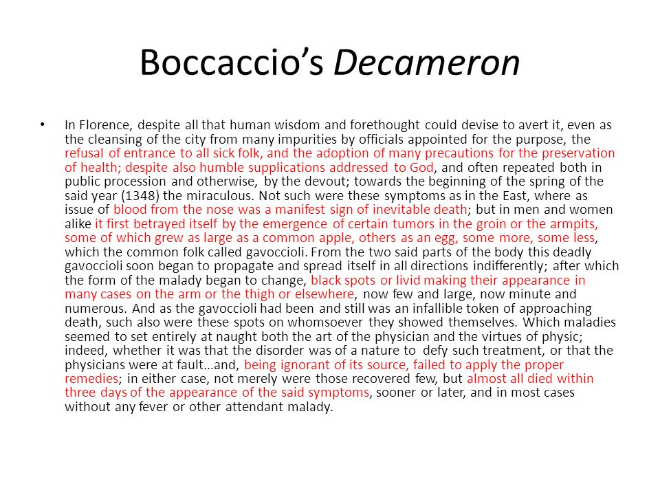 Boccaccio's Decameron In Florence, despite all that human wisdom and forethought could devise to avert it, even as the cleansing of the city from many impurities by officials appointed for the purpose, the refusal of entrance to all sick folk, and the adoption of many precautions for the preservation of health; despite also humble supplications addressed to God, and often repeated both in public procession and otherwise, by the devout; towards the beginning of the spring of the said year (1348) the miraculous.
