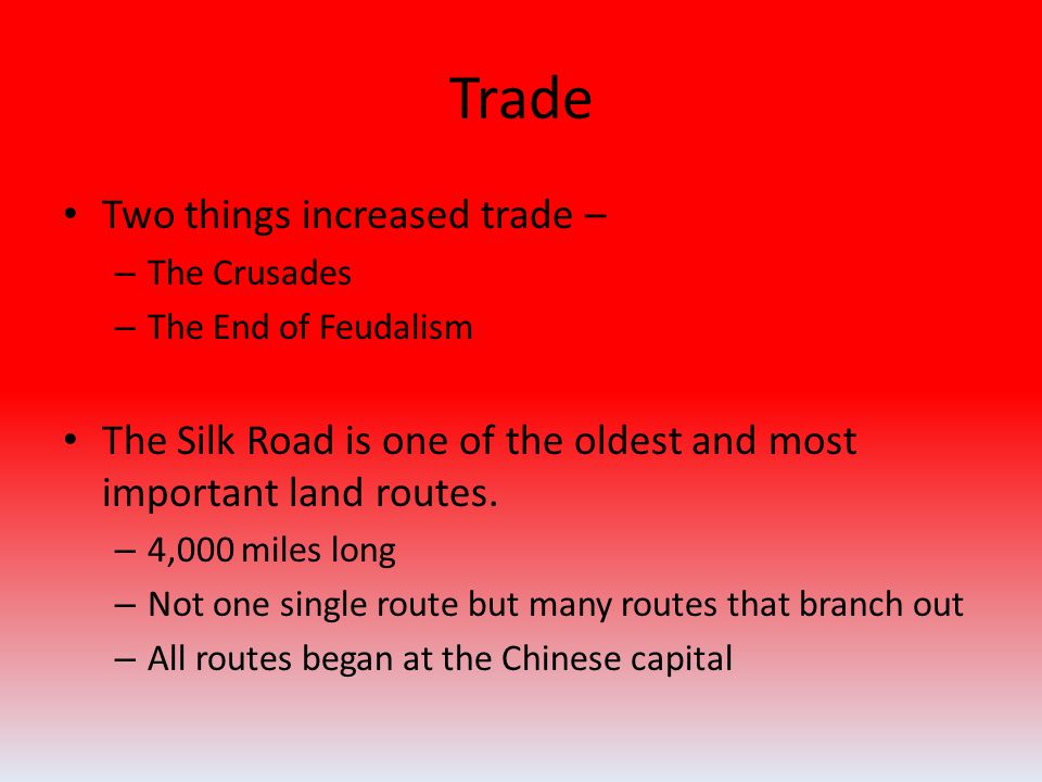 Trade Two things increased trade – – The Crusades – The End of Feudalism The Silk Road is one of the oldest and most important land routes.